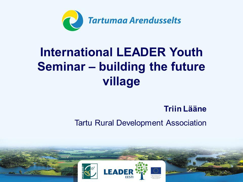 International LEADER Youth Seminar – building the future village Tartu Rural Development Association Triin Lääne