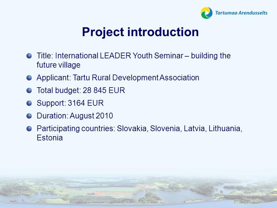 Project introduction Title: International LEADER Youth Seminar – building the future village Applicant: Tartu Rural Development Association Total budg