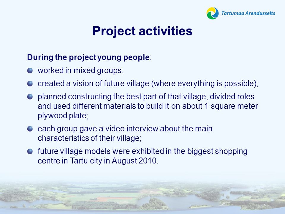 Project activities During the project young people: worked in mixed groups; created a vision of future village (where everything is possible); planned