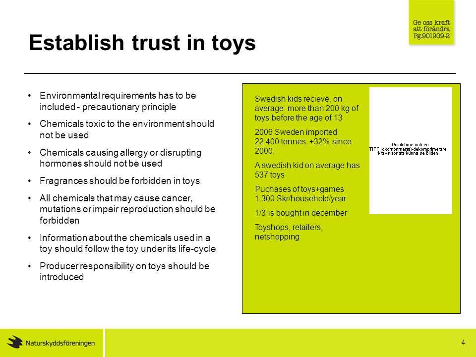 4 Establish trust in toys Environmental requirements has to be included - precautionary principle Chemicals toxic to the environment should not be used Chemicals causing allergy or disrupting hormones should not be used Fragrances should be forbidden in toys All chemicals that may cause cancer, mutations or impair reproduction should be forbidden Information about the chemicals used in a toy should follow the toy under its life-cycle Producer responsibility on toys should be introduced Swedish kids recieve, on average: more than 200 kg of toys before the age of 13 2006 Sweden imported 22.400 tonnes.