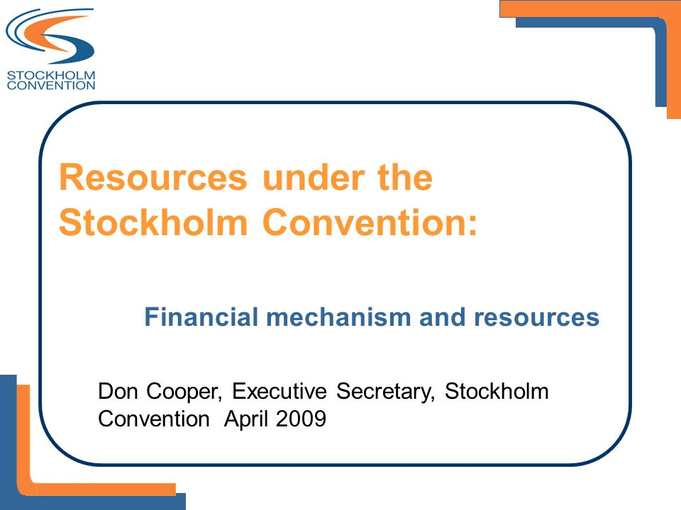 Resources under the Stockholm Convention: Financial mechanism and resources Don Cooper, Executive Secretary, Stockholm Convention April 2009