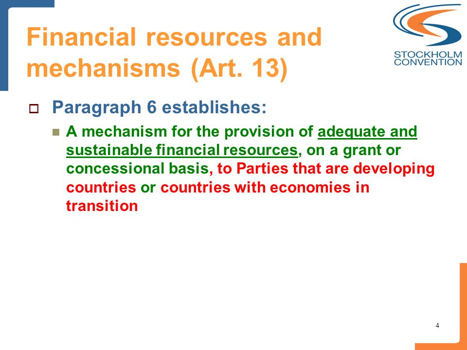 Financial resources and mechanisms (Art. 13) Paragraph 6 establishes: A mechanism for the provision of adequate and sustainable financial resources, o