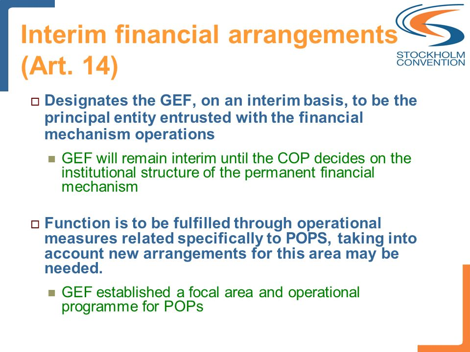Interim financial arrangements (Art. 14) Designates the GEF, on an interim basis, to be the principal entity entrusted with the financial mechanism op