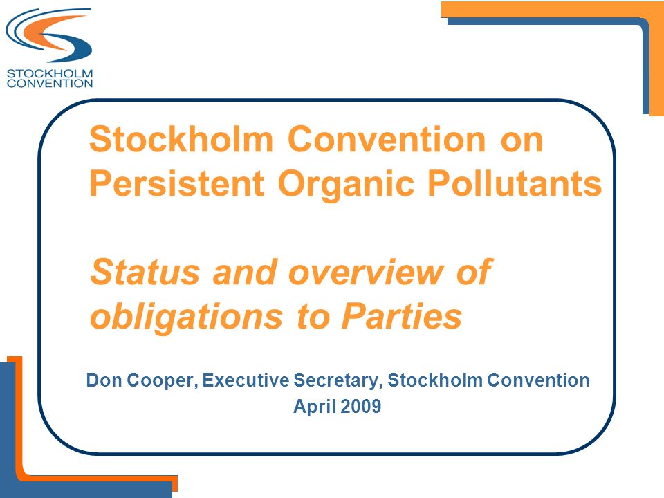 Stockholm Convention on Persistent Organic Pollutants Status and overview of obligations to Parties Don Cooper, Executive Secretary, Stockholm Convent