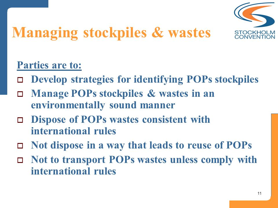 11 Managing stockpiles & wastes Parties are to: Develop strategies for identifying POPs stockpiles Manage POPs stockpiles & wastes in an environmental