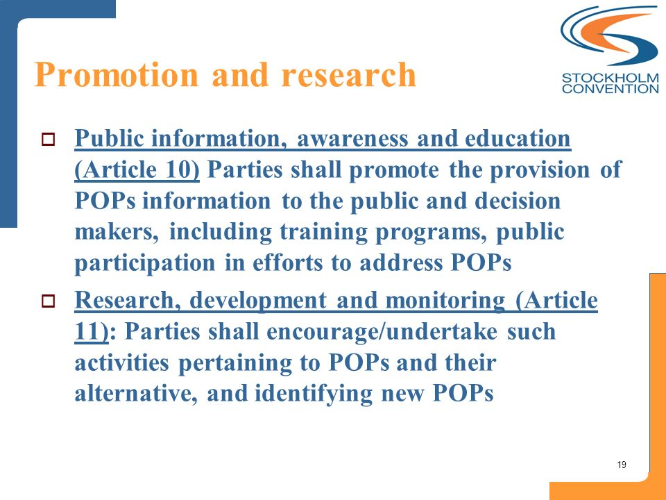 19 Promotion and research Public information, awareness and education (Article 10) Parties shall promote the provision of POPs information to the publ