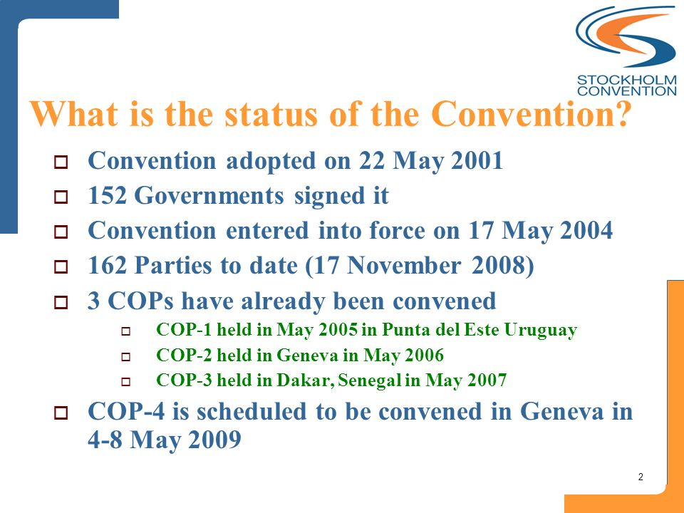 2 What is the status of the Convention? Convention adopted on 22 May 2001 152 Governments signed it Convention entered into force on 17 May 2004 162 P