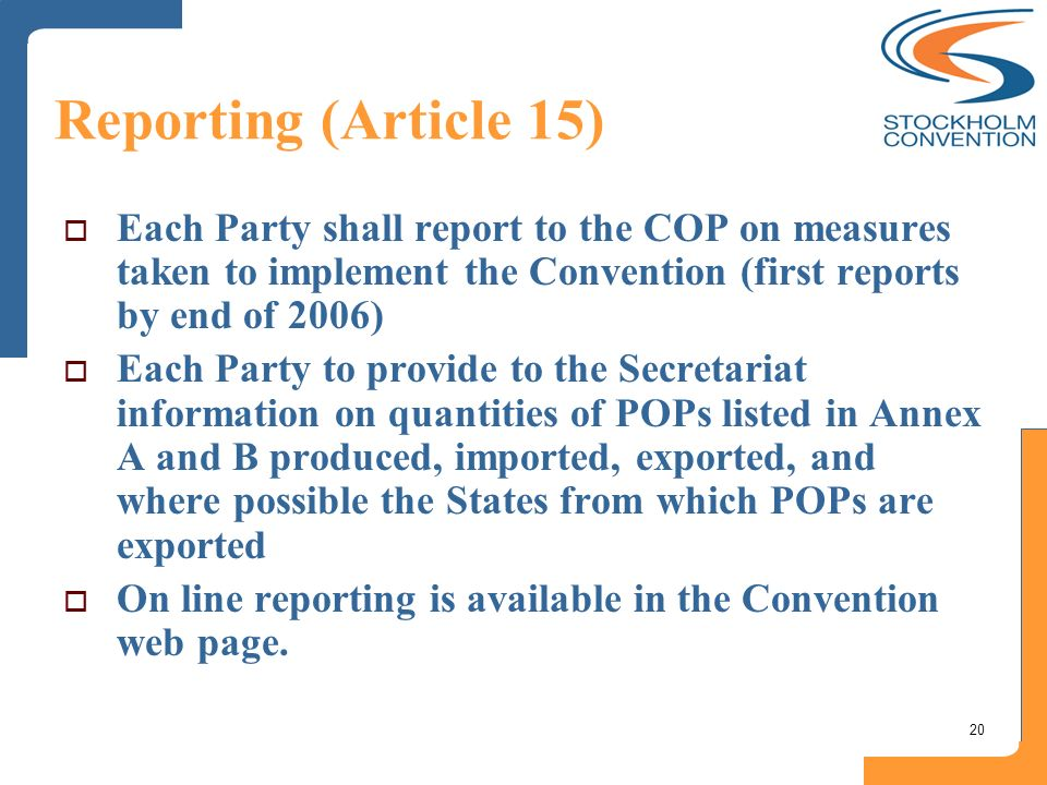 20 Reporting (Article 15) Each Party shall report to the COP on measures taken to implement the Convention (first reports by end of 2006) Each Party t