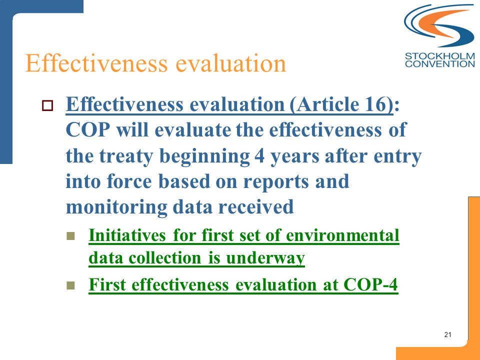 21 Effectiveness evaluation Effectiveness evaluation (Article 16): COP will evaluate the effectiveness of the treaty beginning 4 years after entry int