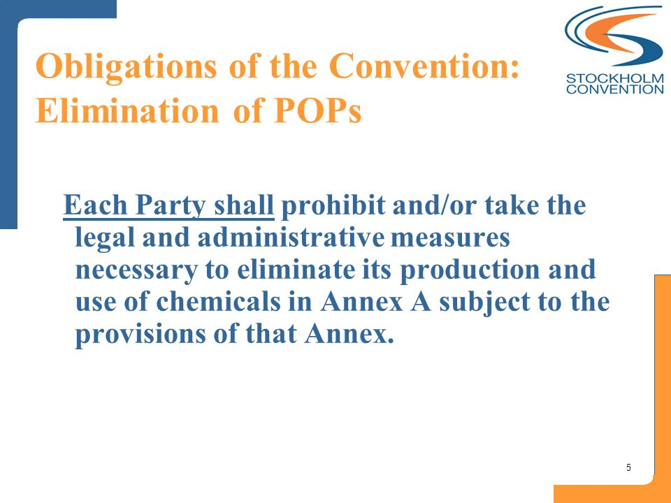 5 Obligations of the Convention: Elimination of POPs Each Party shall prohibit and/or take the legal and administrative measures necessary to eliminat