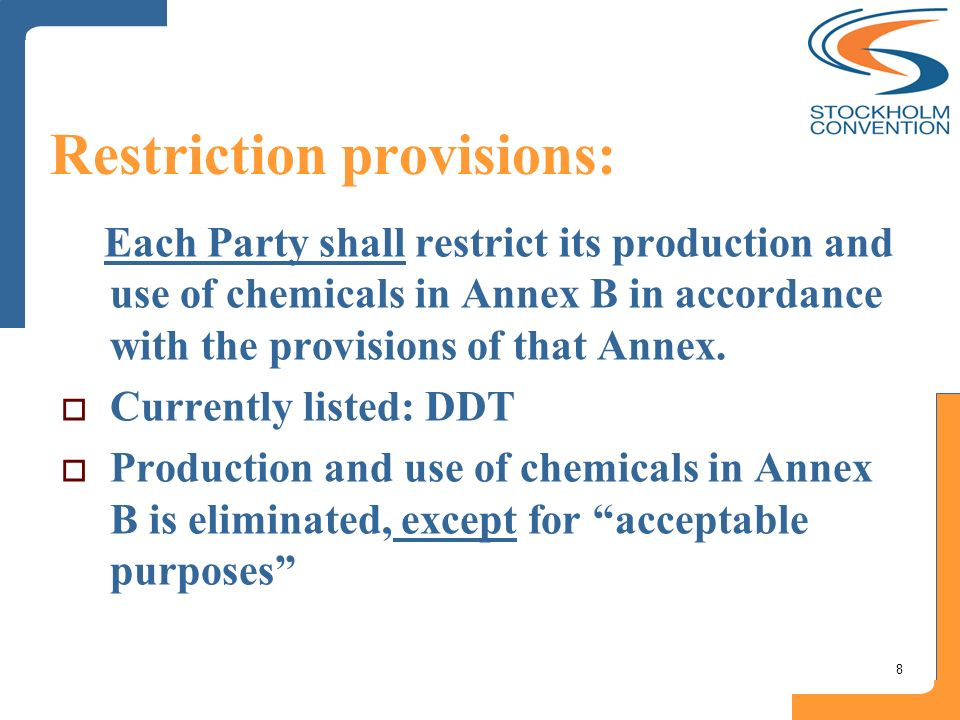 8 Restriction provisions: Each Party shall restrict its production and use of chemicals in Annex B in accordance with the provisions of that Annex. Cu