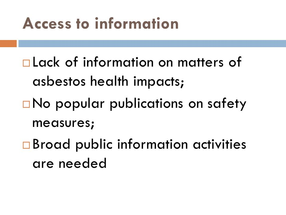 Access to information Lack of information on matters of asbestos health impacts; No popular publications on safety measures; Broad public information activities are needed