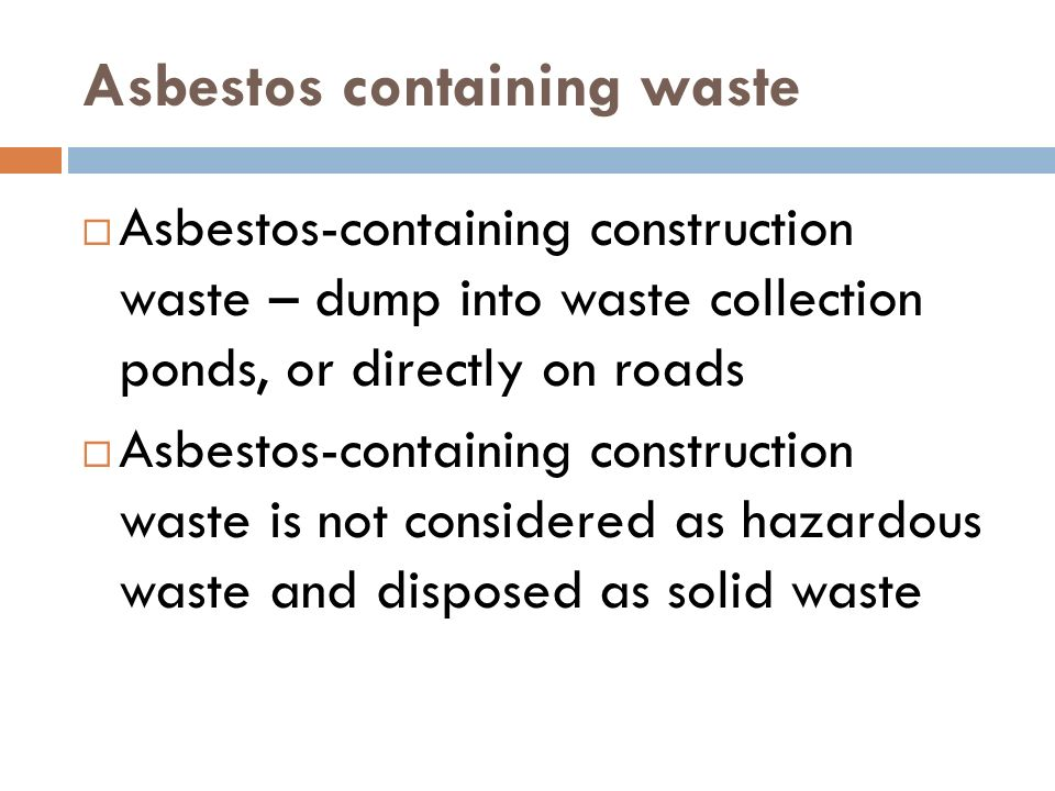 Asbestos containing waste Asbestos-containing construction waste – dump into waste collection ponds, or directly on roads Asbestos-containing construction waste is not considered as hazardous waste and disposed as solid waste