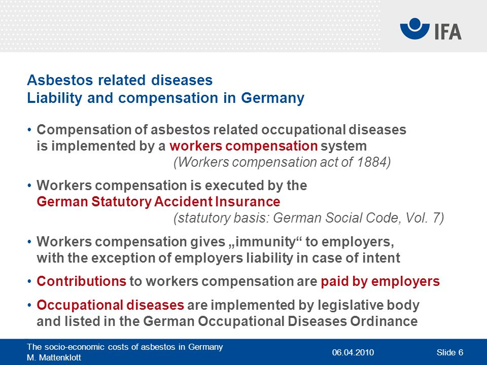 06.04.2010 The socio-economic costs of asbestos in Germany M. Mattenklott Slide 6 Asbestos related diseases Liability and compensation in Germany Comp