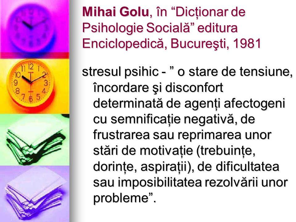 Mihai Golu, în Dicţionar de Psihologie Socială editura Enciclopedică, Bucureşti, 1981 stresul psihic - o stare de tensiune, încordare şi disconfort de