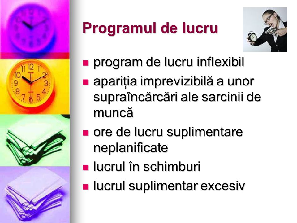 Programul de lucru program de lucru inflexibil program de lucru inflexibil apariţia imprevizibilă a unor supraîncărcări ale sarcinii de muncă apariţia