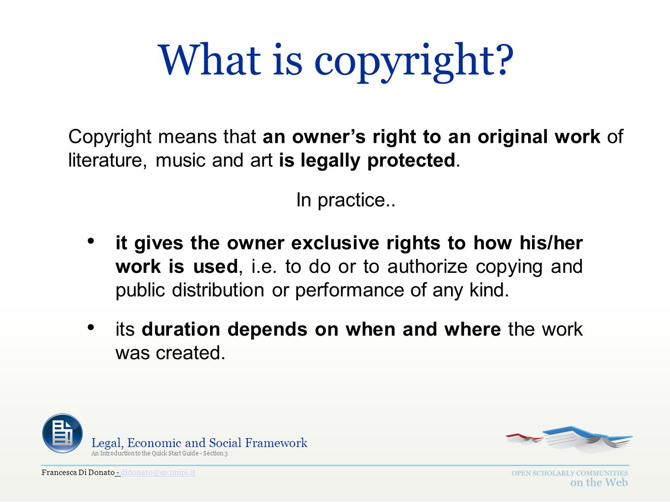 Francesca Di Donato - didonato@sp.unipi.itdidonato@sp.unipi.it Legal, Economic and Social Framework An Introduction to the Quick Start Guide - Section 3 What is copyright.