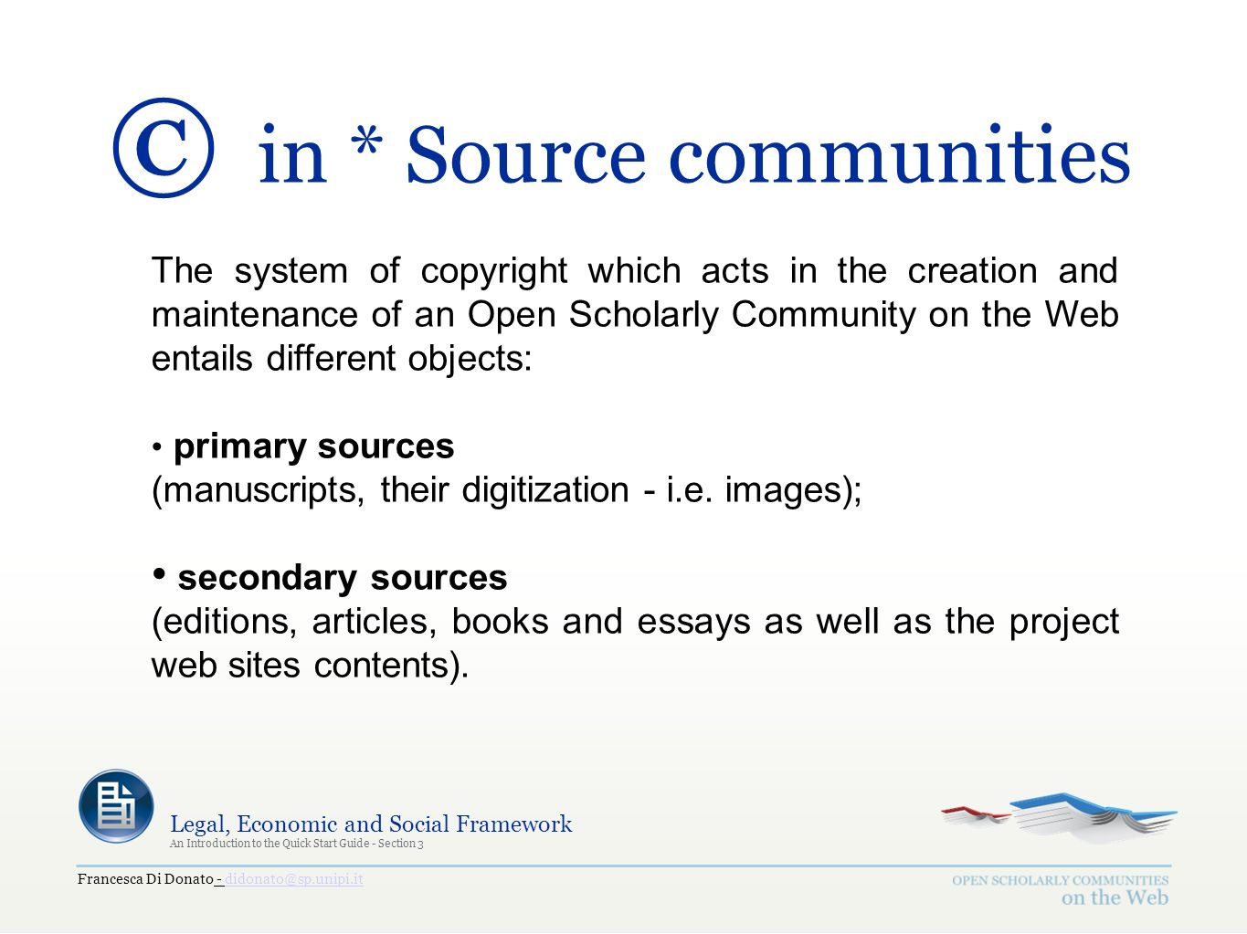 Francesca Di Donato - didonato@sp.unipi.itdidonato@sp.unipi.it Legal, Economic and Social Framework An Introduction to the Quick Start Guide - Section 3 © in * Source communities The system of copyright which acts in the creation and maintenance of an Open Scholarly Community on the Web entails different objects: primary sources (manuscripts, their digitization - i.e.