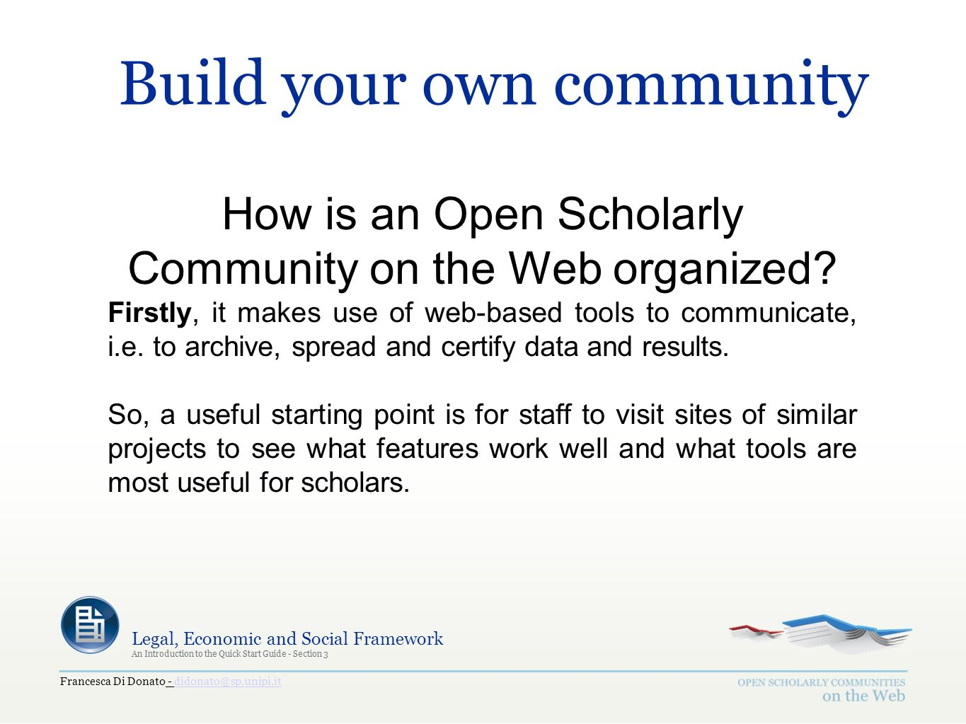 Francesca Di Donato - didonato@sp.unipi.itdidonato@sp.unipi.it Legal, Economic and Social Framework An Introduction to the Quick Start Guide - Section 3 Build your own community How is an Open Scholarly Community on the Web organized.