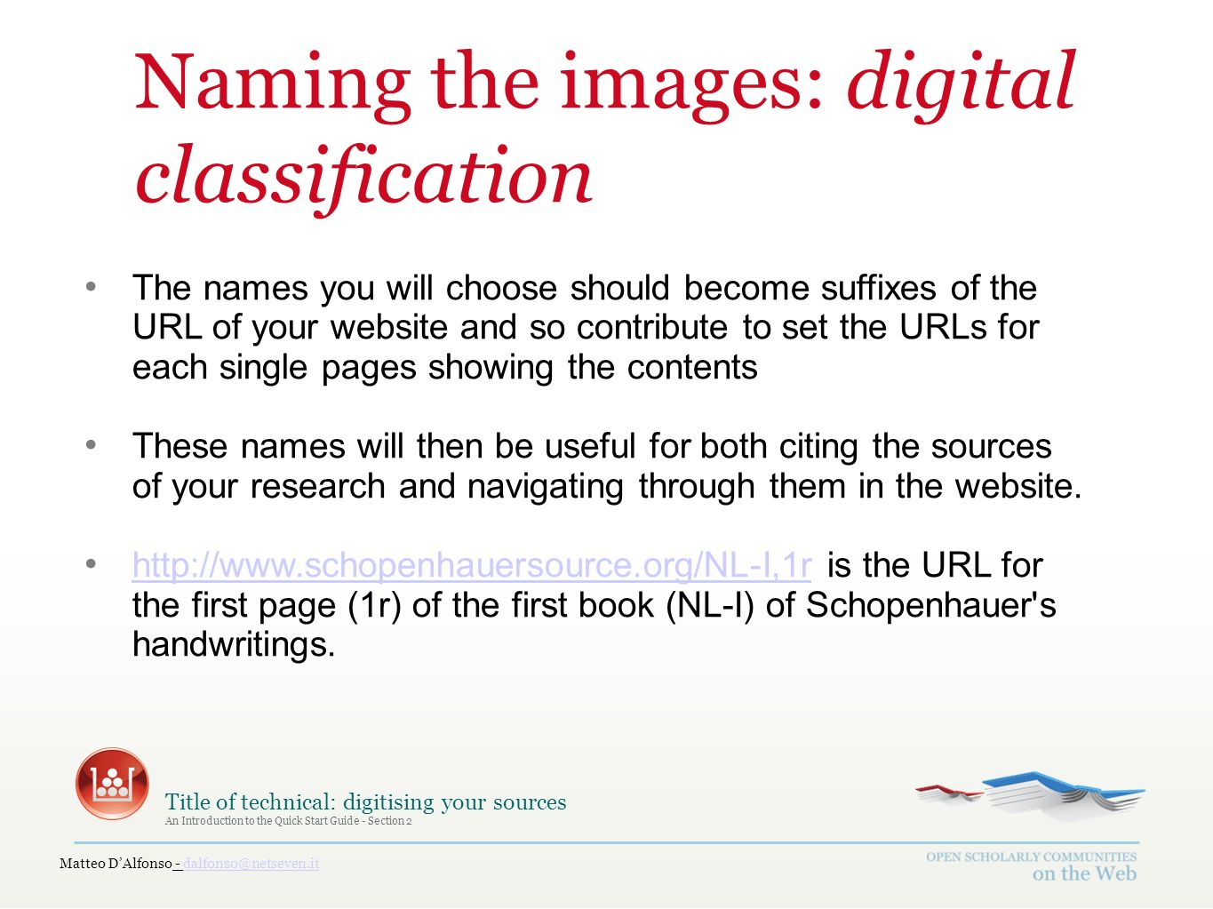 Matteo DAlfonso - dalfonso@netseven.itdalfonso@netseven.it Title of technical: digitising your sources An Introduction to the Quick Start Guide - Section 2 Naming the images: digital classification The names you will choose should become suffixes of the URL of your website and so contribute to set the URLs for each single pages showing the contents These names will then be useful for both citing the sources of your research and navigating through them in the website.