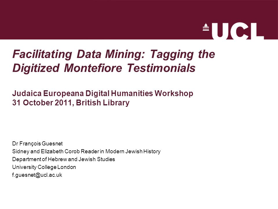 Facilitating Data Mining: Tagging the Digitized Montefiore Testimonials Judaica Europeana Digital Humanities Workshop 31 October 2011, British Library Dr François Guesnet Sidney and Elizabeth Corob Reader in Modern Jewish History Department of Hebrew and Jewish Studies University College London f.guesnet@ucl.ac.uk