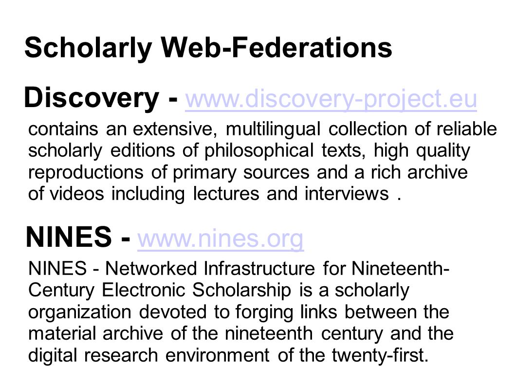 Scholarly Web-Federations Discovery - www.discovery-project.eu www.discovery-project.eu NINES - www.nines.org www.nines.org contains an extensive, multilingual collection of reliable scholarly editions of philosophical texts, high quality reproductions of primary sources and a rich archive of videos including lectures and interviews.