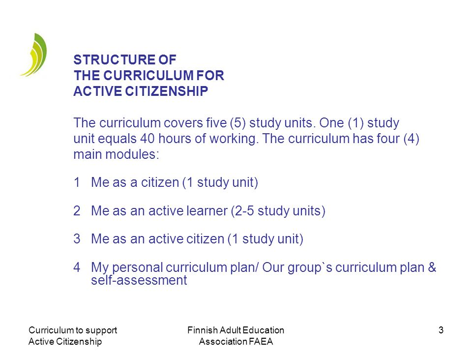 Curriculum to support Active Citizenship Finnish Adult Education Association FAEA 3 STRUCTURE OF THE CURRICULUM FOR ACTIVE CITIZENSHIP The curriculum
