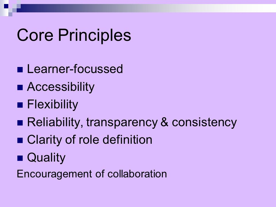 Core Principles Learner-focussed Accessibility Flexibility Reliability, transparency & consistency Clarity of role definition Quality Encouragement of collaboration