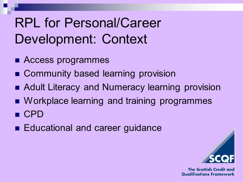RPL for Personal/Career Development: Context Access programmes Community based learning provision Adult Literacy and Numeracy learning provision Workplace learning and training programmes CPD Educational and career guidance