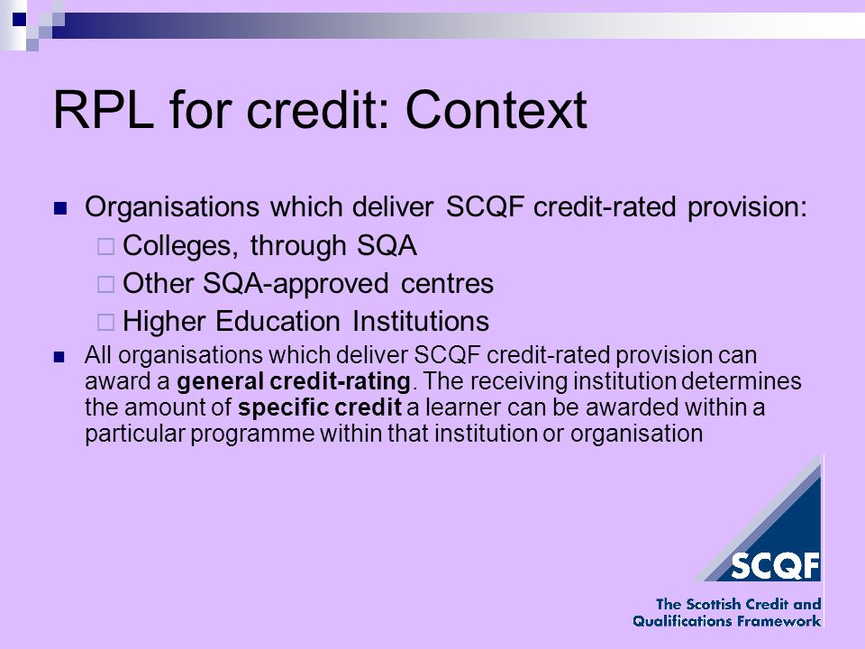RPL for credit: Context Organisations which deliver SCQF credit-rated provision: Colleges, through SQA Other SQA-approved centres Higher Education Institutions All organisations which deliver SCQF credit-rated provision can award a general credit-rating.