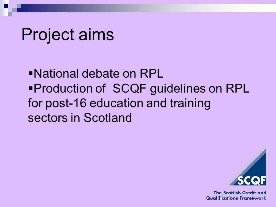Project aims National debate on RPL Production of SCQF guidelines on RPL for post-16 education and training sectors in Scotland
