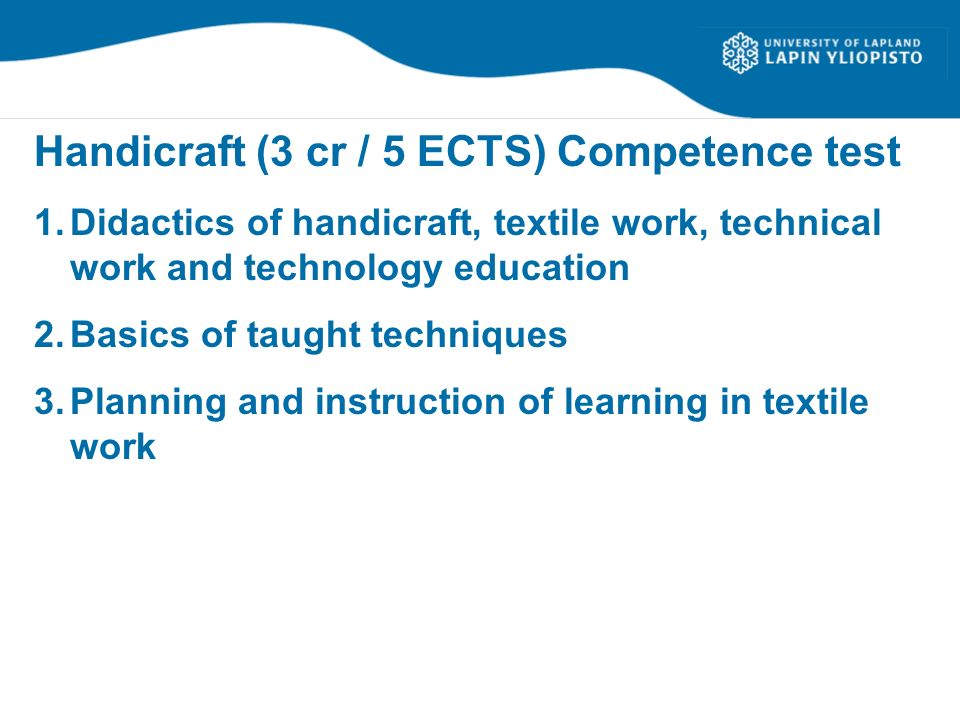 Handicraft (3 cr / 5 ECTS) Competence test 1.Didactics of handicraft, textile work, technical work and technology education 2.Basics of taught techniq
