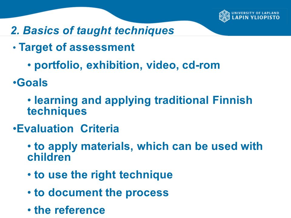 2. Basics of taught techniques Target of assessment portfolio, exhibition, video, cd-rom Goals learning and applying traditional Finnish techniques Ev