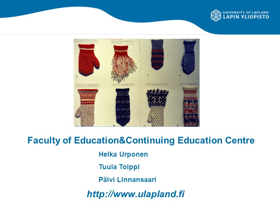 http://www.ulapland.fi Faculty of Education&Continuing Education Centre Helka Urponen Tuula Tolppi Päivi Linnansaari