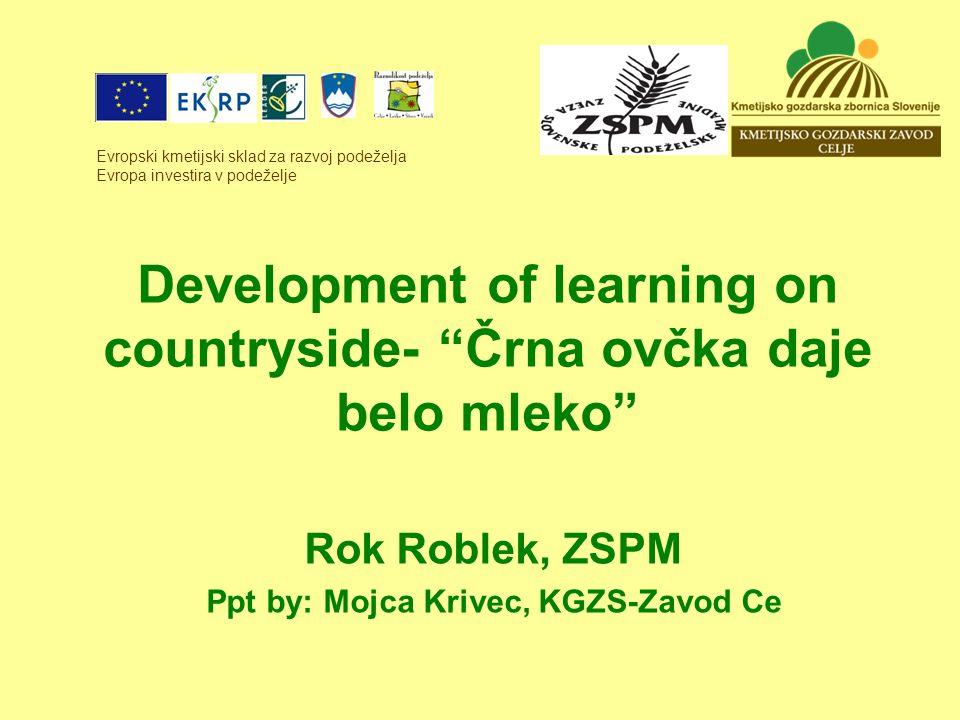 Development of learning on countryside- Črna ovčka daje belo mleko Rok Roblek, ZSPM Ppt by: Mojca Krivec, KGZS-Zavod Ce Evropski kmetijski sklad za razvoj podeželja Evropa investira v podeželje