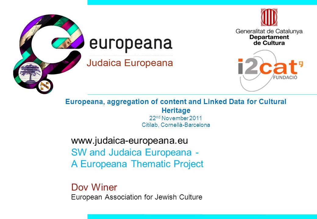 www.judaica-europeana.eu SW and Judaica Europeana - A Europeana Thematic Project Dov Winer European Association for Jewish Culture Europeana, aggregat