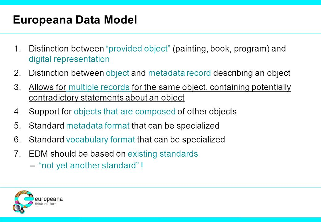 Europeana Data Model 1.Distinction between provided object (painting, book, program) and digital representation 2.Distinction between object and metadata record describing an object 3.Allows for multiple records for the same object, containing potentially contradictory statements about an object 4.Support for objects that are composed of other objects 5.Standard metadata format that can be specialized 6.Standard vocabulary format that can be specialized 7.EDM should be based on existing standards ̶ not yet another standard !