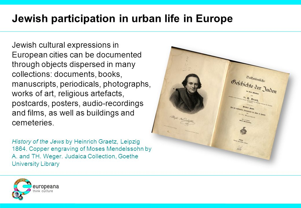 Jewish participation in urban life in Europe Jewish cultural expressions in European cities can be documented through objects dispersed in many collections: documents, books, manuscripts, periodicals, photographs, works of art, religious artefacts, postcards, posters, audio-recordings and films, as well as buildings and cemeteries.