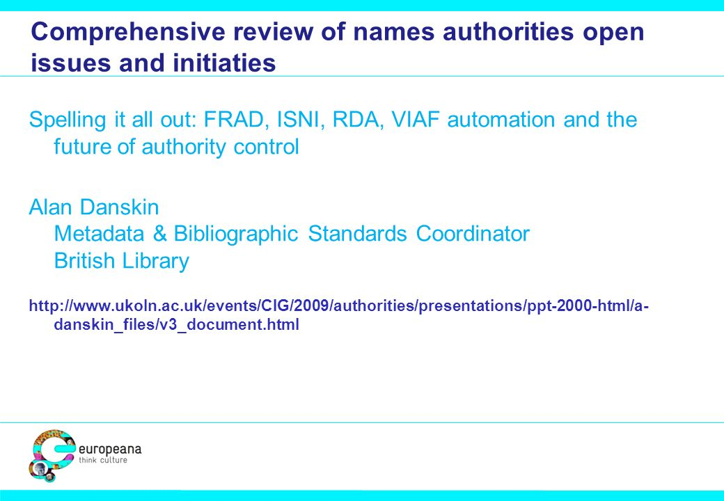 Comprehensive review of names authorities open issues and initiaties Spelling it all out: FRAD, ISNI, RDA, VIAF automation and the future of authority control Alan Danskin Metadata & Bibliographic Standards Coordinator British Library http://www.ukoln.ac.uk/events/CIG/2009/authorities/presentations/ppt-2000-html/a- danskin_files/v3_document.html