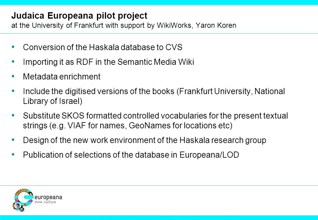 Judaica Europeana pilot project at the University of Frankfurt with support by WikiWorks, Yaron Koren Conversion of the Haskala database to CVS Importing it as RDF in the Semantic Media Wiki Metadata enrichment Include the digitised versions of the books (Frankfurt University, National Library of Israel) Substitute SKOS formatted controlled vocabularies for the present textual strings (e.g.