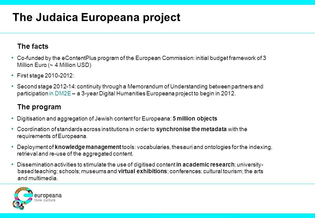 The Judaica Europeana project The facts Co-funded by the eContentPlus program of the European Commission: initial budget framework of 3 Million Euro (~ 4 Million USD) First stage 2010-2012: Second stage 2012-14: continuity through a Memorandum of Understanding between partners and participation in DM2E – a 3-year Digital Humanities Europeana project to begin in 2012.