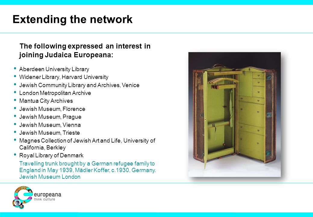 Extending the network The following expressed an interest in joining Judaica Europeana: Aberdeen University Library Widener Library, Harvard Universit