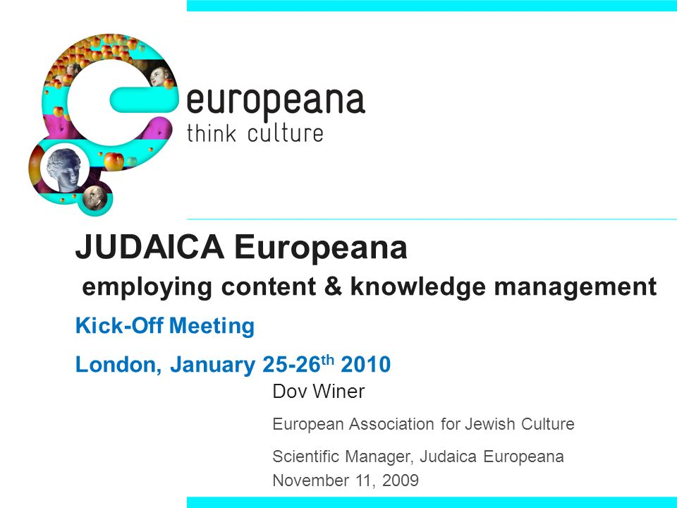 JUDAICA Europeana employing content & knowledge management Kick-Off Meeting London, January th 2010 Dov Winer European Association for Jewish Culture Scientific Manager, Judaica Europeana November 11, 2009