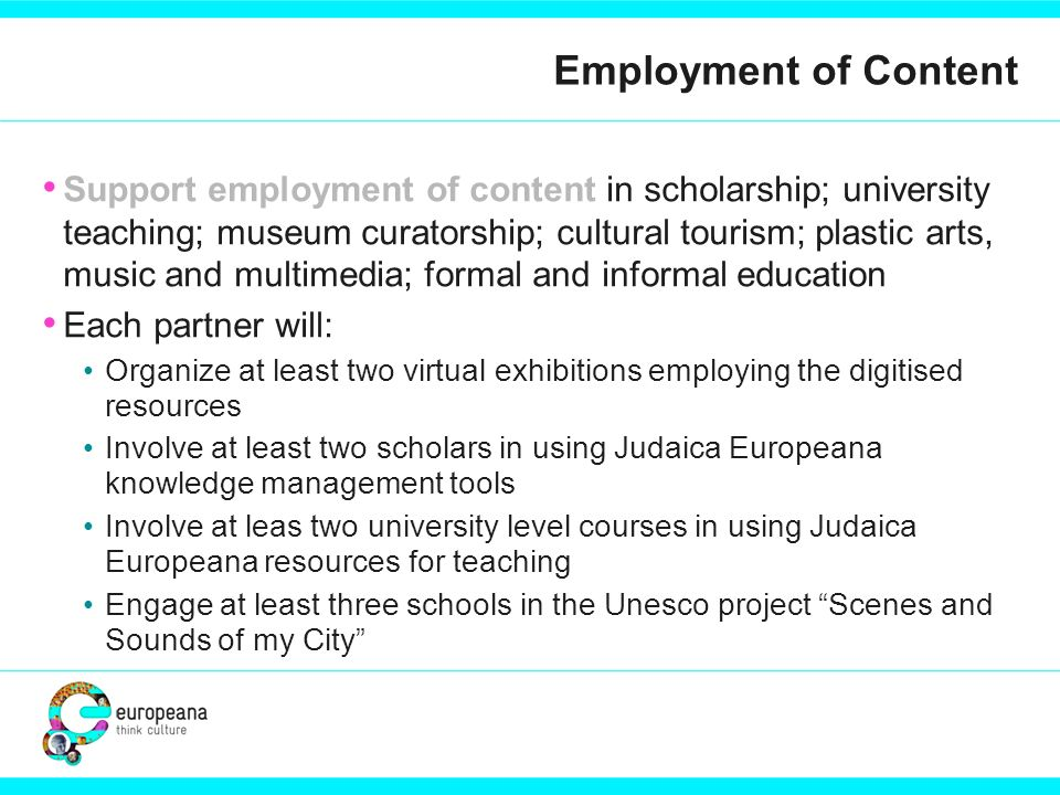 Employment of Content Support employment of content in scholarship; university teaching; museum curatorship; cultural tourism; plastic arts, music and multimedia; formal and informal education Each partner will: Organize at least two virtual exhibitions employing the digitised resources Involve at least two scholars in using Judaica Europeana knowledge management tools Involve at leas two university level courses in using Judaica Europeana resources for teaching Engage at least three schools in the Unesco project Scenes and Sounds of my City