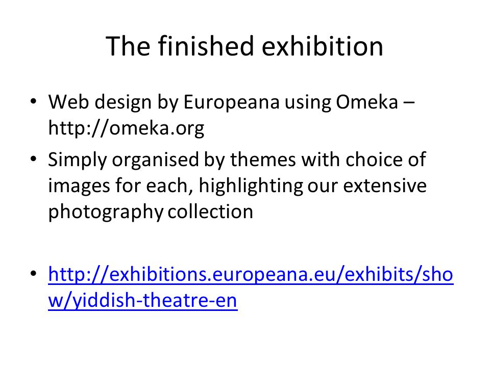 The finished exhibition Web design by Europeana using Omeka – http://omeka.org Simply organised by themes with choice of images for each, highlighting our extensive photography collection http://exhibitions.europeana.eu/exhibits/sho w/yiddish-theatre-en http://exhibitions.europeana.eu/exhibits/sho w/yiddish-theatre-en