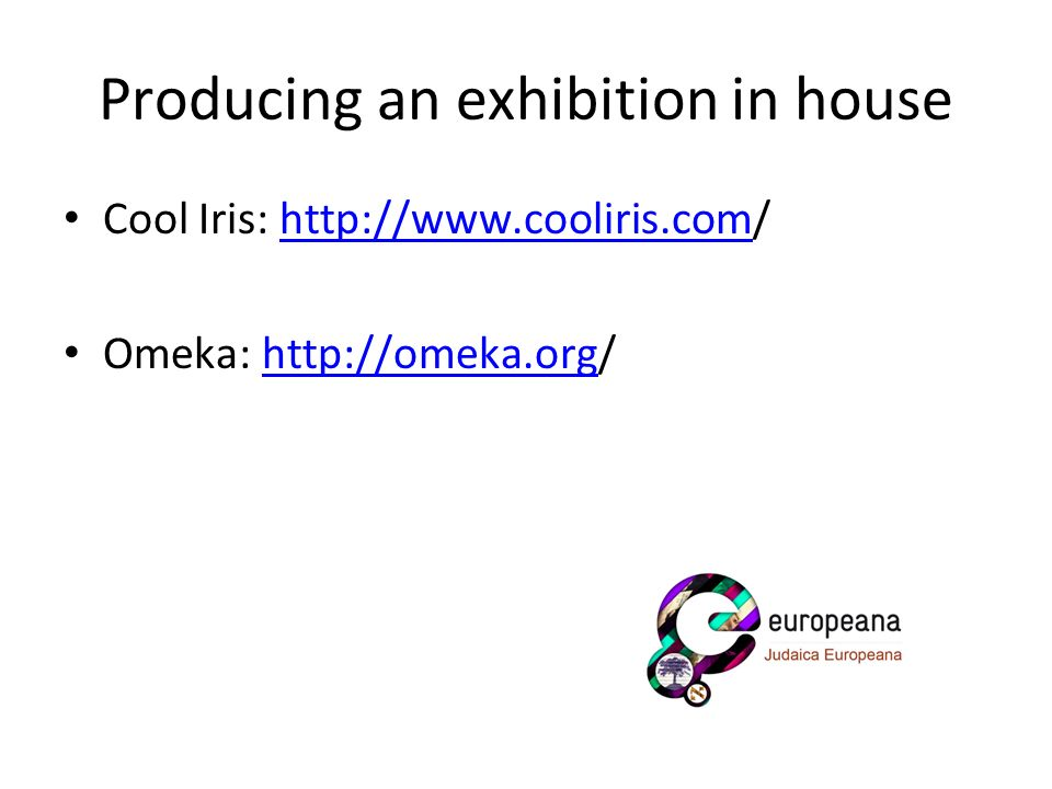 Producing an exhibition in house Cool Iris: http://www.cooliris.com/http://www.cooliris.com Omeka: http://omeka.org/http://omeka.org