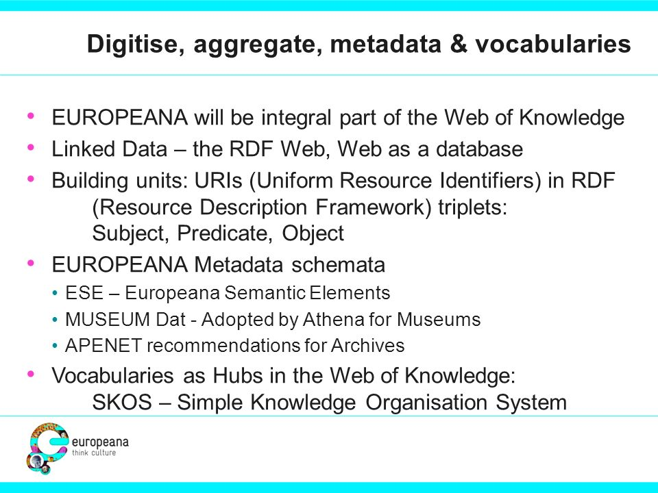 Digitise, aggregate, metadata & vocabularies EUROPEANA will be integral part of the Web of Knowledge Linked Data – the RDF Web, Web as a database Building units: URIs (Uniform Resource Identifiers) in RDF (Resource Description Framework) triplets: Subject, Predicate, Object EUROPEANA Metadata schemata ESE – Europeana Semantic Elements MUSEUM Dat - Adopted by Athena for Museums APENET recommendations for Archives Vocabularies as Hubs in the Web of Knowledge: SKOS – Simple Knowledge Organisation System