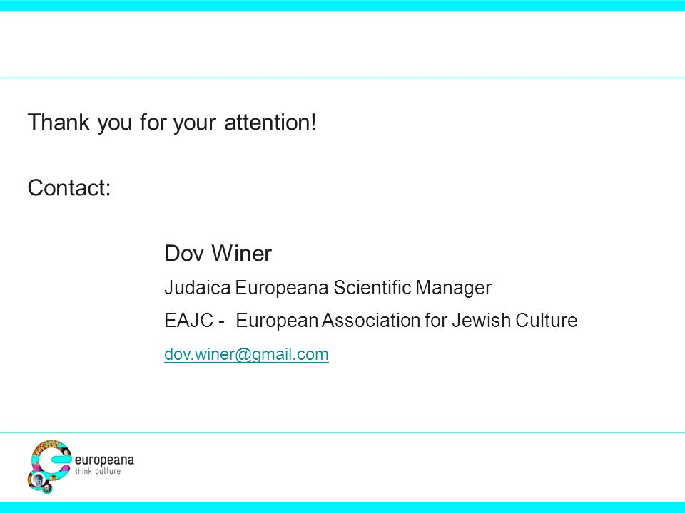 Thank you for your attention! Contact: Dov Winer Judaica Europeana Scientific Manager EAJC - European Association for Jewish Culture dov.winer@gmail.c