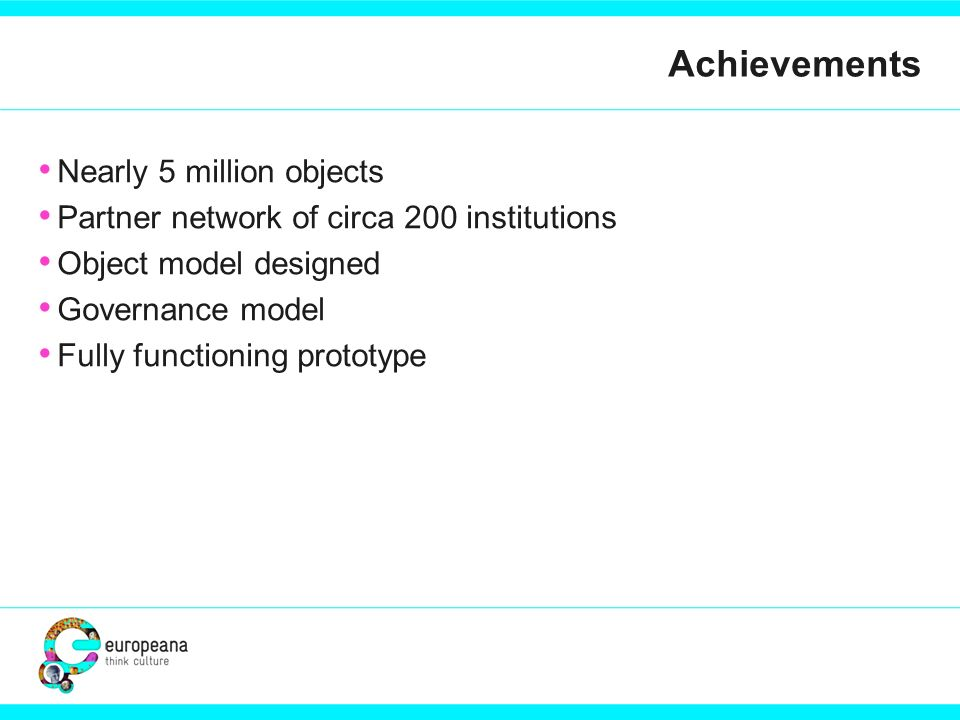 Achievements Nearly 5 million objects Partner network of circa 200 institutions Object model designed Governance model Fully functioning prototype