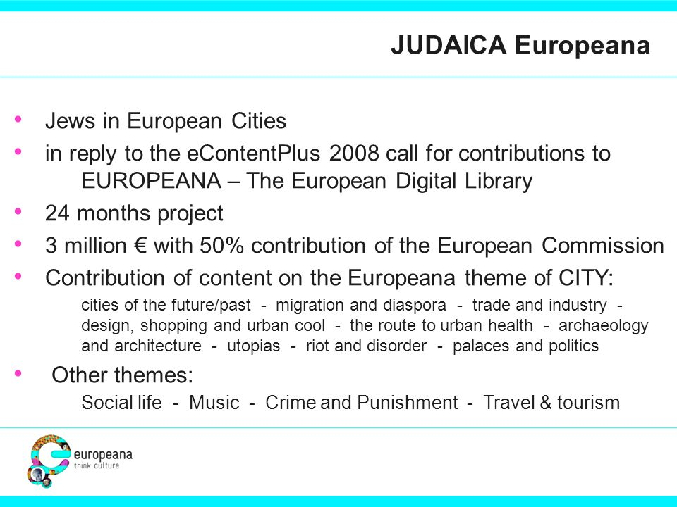 JUDAICA Europeana Jews in European Cities in reply to the eContentPlus 2008 call for contributions to EUROPEANA – The European Digital Library 24 mont